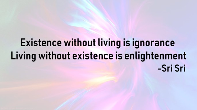 Existence without living is ignorance
